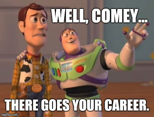 Inspector General's Report Released Today! |  WELL, COMEY... THERE GOES YOUR CAREER. | image tagged in x x everywhere,vince vance,inspector general,doj report,james comey,fbi director james comey | made w/ Imgflip meme maker