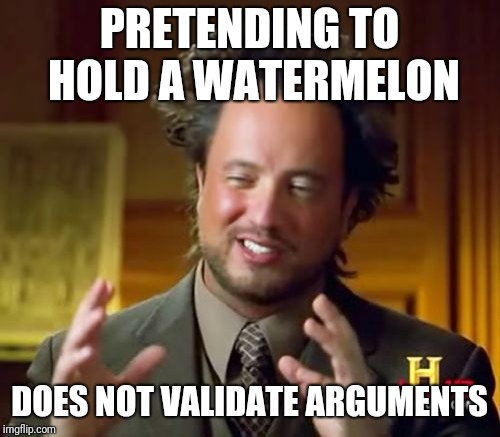 Pseudoscience  | PRETENDING TO HOLD A WATERMELON DOES NOT VALIDATE ARGUMENTS | image tagged in memes,ancient aliens | made w/ Imgflip meme maker