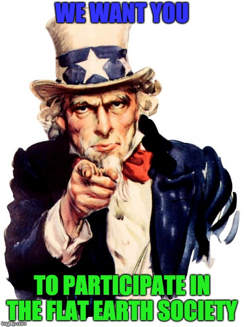 please join | WE WANT YOU TO PARTICIPATE IN THE FLAT EARTH SOCIETY | image tagged in memes,uncle sam,flat earth | made w/ Imgflip meme maker