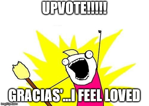 X All The Y Meme | UPVOTE!!!!! GRACIAS'...I FEEL LOVED | image tagged in memes,x all the y | made w/ Imgflip meme maker