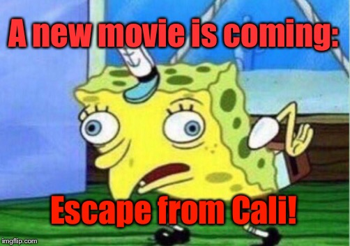 Mocking Spongebob Meme | A new movie is coming: Escape from Cali! | image tagged in memes,mocking spongebob | made w/ Imgflip meme maker