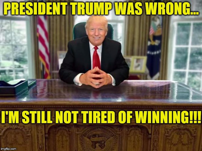 President Trump Was Wrong, I'm Still Not Tired of Winning! | PRESIDENT TRUMP WAS WRONG... I'M STILL NOT TIRED OF WINNING!!! | image tagged in president trump,winning,political meme,make america great again,thank you mr president | made w/ Imgflip meme maker