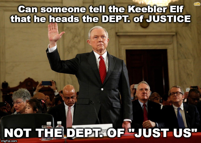 "Just Us | Can someone tell the Keebler Elf that he heads the DEPT. of JUSTICE NOT THE DEPT. OF ""JUST US"" clh 
