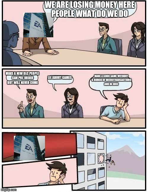 Boardroom Meeting Suggestion Meme | WE ARE LOSING MONEY HERE PEOPLE WHAT DO WE DO MAKE A NEW DLC PEOPLE CAN PRE ORDER BUT WILL NEVER COME LIE ABOUT GAMES MAKE A GOOD GAME WITHO | image tagged in memes,boardroom meeting suggestion,scumbag | made w/ Imgflip meme maker