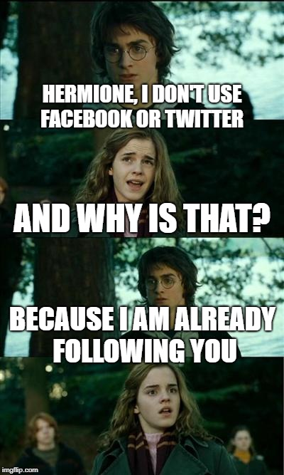Horny Harry Meme | HERMIONE, I DON'T USE FACEBOOK OR TWITTER AND WHY IS THAT? BECAUSE I AM ALREADY FOLLOWING YOU | image tagged in memes,horny harry,funny,harry potter | made w/ Imgflip meme maker