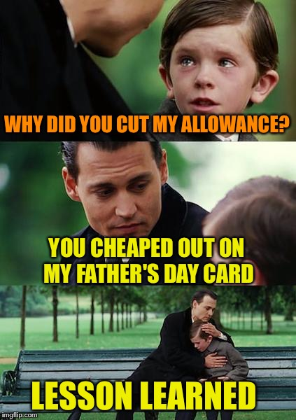 Finding Neverland Meme | WHY DID YOU CUT MY ALLOWANCE? YOU CHEAPED OUT ON MY FATHER'S DAY CARD LESSON LEARNED | image tagged in memes,finding neverland | made w/ Imgflip meme maker