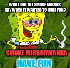 Weed Pun | WHAT DID THE SMOKE MIRROR SAY WHEN IT WANTED TO HAVE FUN? SMOKE MIRRORWANNA HAVE FUN | image tagged in weed,puns,smoke weed everyday,mirror,have fun,nsfw | made w/ Imgflip meme maker