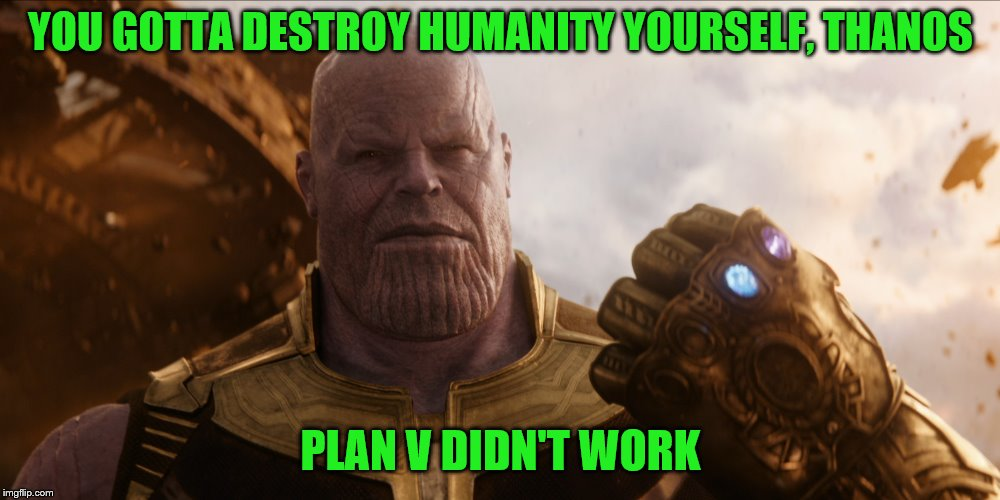 YOU GOTTA DESTROY HUMANITY YOURSELF, THANOS PLAN V DIDN'T WORK | made w/ Imgflip meme maker