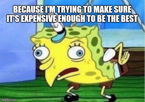 Mocking Spongebob Meme | BECAUSE I'M TRYING TO MAKE SURE IT'S EXPENSIVE ENOUGH TO BE THE BEST | image tagged in memes,mocking spongebob | made w/ Imgflip meme maker