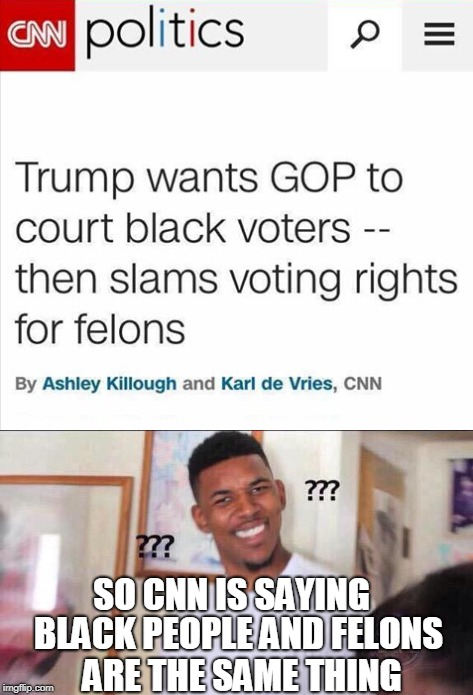 The soft racism of lowered expectation  | SO CNN IS SAYING BLACK PEOPLE AND FELONS ARE THE SAME THING | image tagged in black guy confused,cnn,racism,felons,trump,memes | made w/ Imgflip meme maker