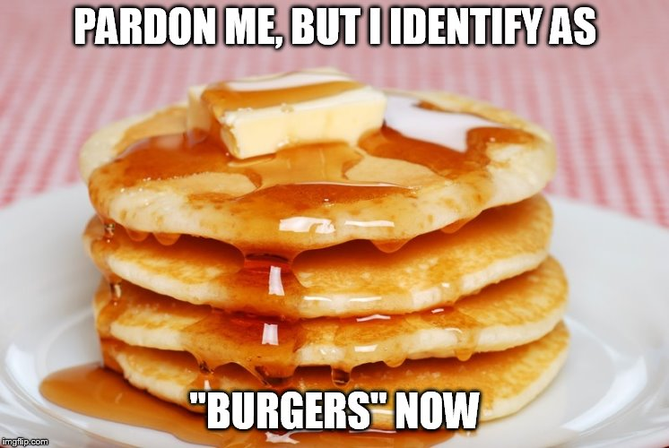 "Pancakes | PARDON ME, BUT I IDENTIFY AS ""BURGERS"" NOW 
