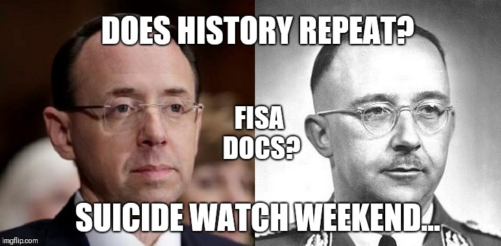 Does History Repeat? FISA Docs? Suicide Watch Weekend: Like Heinrich Himmler, Rod Rosenstein is untenable...[RR] #QAnon #44GITMO |  DOES HISTORY REPEAT? FISA DOCS? SUICIDE WATCH WEEKEND... | image tagged in deep state,doj,suicide squad,guantanamo,party time,maga | made w/ Imgflip meme maker