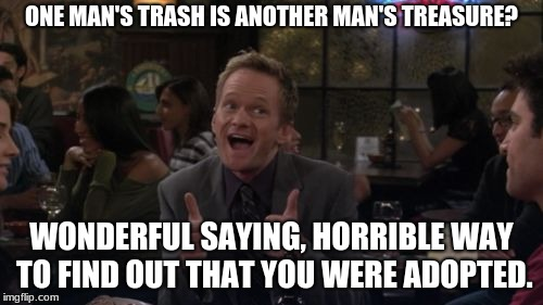 Barney Stinson Win | ONE MAN'S TRASH IS ANOTHER MAN'S TREASURE? WONDERFUL SAYING, HORRIBLE WAY TO FIND OUT THAT YOU WERE ADOPTED. | image tagged in memes,barney stinson win | made w/ Imgflip meme maker
