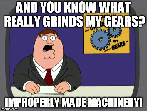 Peter Griffin News Meme | AND YOU KNOW WHAT REALLY GRINDS MY GEARS? IMPROPERLY MADE MACHINERY! | image tagged in memes,peter griffin news | made w/ Imgflip meme maker