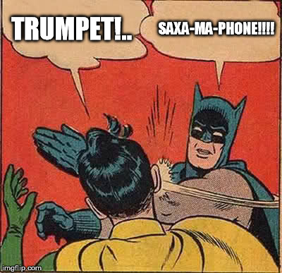Batman Slapping Robin Meme | TRUMPET!.. SAXA-MA-PHONE!!!! | image tagged in memes,batman slapping robin | made w/ Imgflip meme maker
