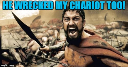 Sparta Leonidas Meme | HE WRECKED MY CHARIOT TOO! | image tagged in memes,sparta leonidas | made w/ Imgflip meme maker
