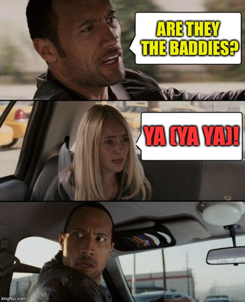 The Rock Driving Meme | ARE THEY THE BADDIES? YA (YA YA)! | image tagged in memes,the rock driving | made w/ Imgflip meme maker