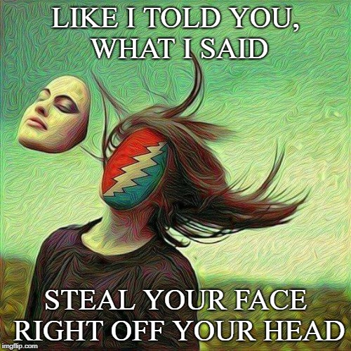 Stealie off your face | LIKE I TOLD YOU, WHAT I SAID STEAL YOUR FACE RIGHT OFF YOUR HEAD | image tagged in grateful dead | made w/ Imgflip meme maker