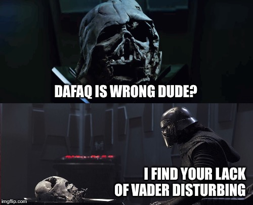 Faith | DAFAQ IS WRONG DUDE? I FIND YOUR LACK OF VADER DISTURBING | image tagged in kylo ren,darth vader,helmet,star wars,faith,i find your lack of faith disturbing | made w/ Imgflip meme maker