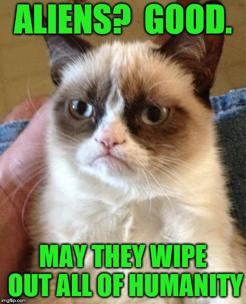 Grumpy Cat (Aliens week, an Aliens and clinkster event. 6/12 - 6/19) | ALIENS?  GOOD. MAY THEY WIPE OUT ALL OF HUMANITY | image tagged in memes,grumpy cat,aliens week,aliens,humanity,armageddon | made w/ Imgflip meme maker