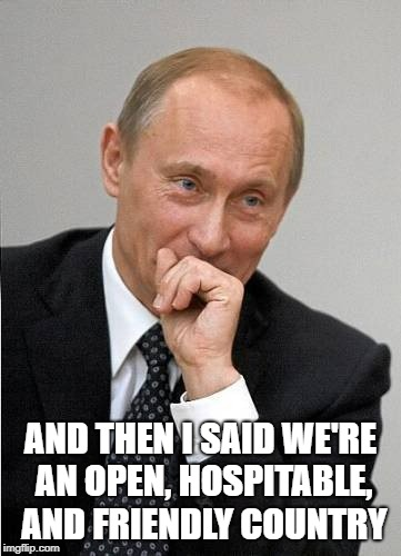 FIFA World Cup 2018 Opening Ceremony Speech | AND THEN I SAID WE'RE AN OPEN, HOSPITABLE, AND FRIENDLY COUNTRY | image tagged in putin laugh,fifa,world cup | made w/ Imgflip meme maker