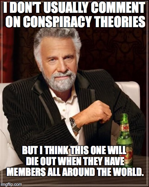 The Most Interesting Man In The World Meme | I DON'T USUALLY COMMENT ON CONSPIRACY THEORIES BUT I THINK THIS ONE WILL DIE OUT WHEN THEY HAVE MEMBERS ALL AROUND THE WORLD. | image tagged in memes,the most interesting man in the world | made w/ Imgflip meme maker