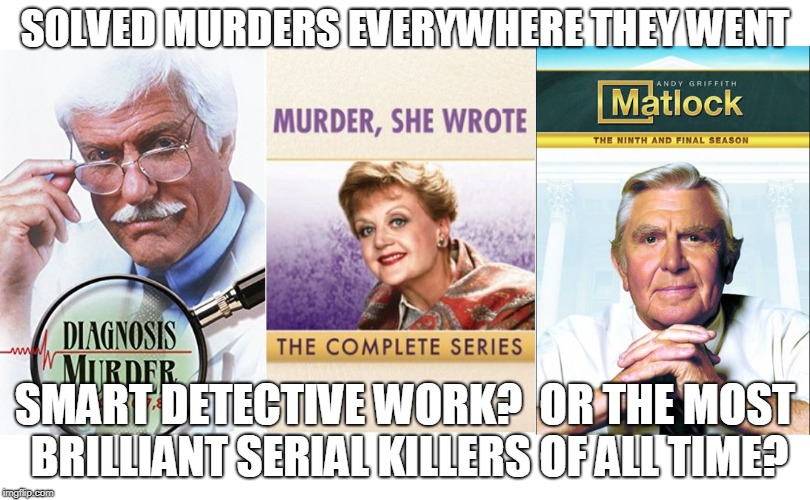 Diagnosis Murder She Wrote | SOLVED MURDERS EVERYWHERE THEY WENT SMART DETECTIVE WORK?  OR THE MOST BRILLIANT SERIAL KILLERS OF ALL TIME? | image tagged in serial killer,meme | made w/ Imgflip meme maker