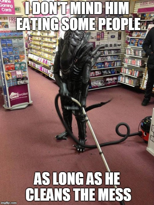 Clean it up! (Aliens week, an Aliens and clinkster event. 12 - 19 june) |  I DON'T MIND HIM EATING SOME PEOPLE; AS LONG AS HE CLEANS THE MESS | image tagged in vacuuming alien,aliens,alien week,cleaning | made w/ Imgflip meme maker