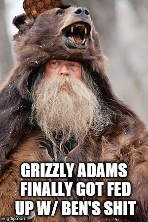 The Griz | GRIZZLY ADAMS FINALLY GOT FED UP W/ BEN'S SHIT | image tagged in bears,hunting | made w/ Imgflip meme maker
