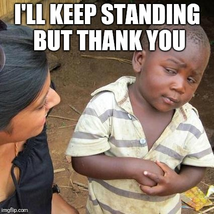 Third World Skeptical Kid Meme | I'LL KEEP STANDING BUT THANK YOU | image tagged in memes,third world skeptical kid | made w/ Imgflip meme maker