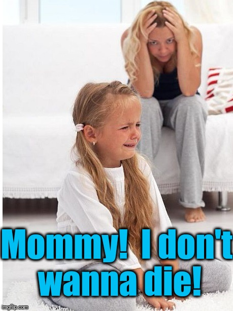 whine | Mommy!  I don't wanna die! | image tagged in whine | made w/ Imgflip meme maker