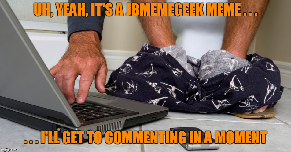 UH, YEAH, IT'S A JBMEMEGEEK MEME . . . . . . I'LL GET TO COMMENTING IN A MOMENT | made w/ Imgflip meme maker