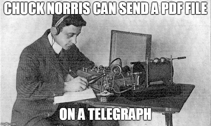 Chuck Norris telegraph | CHUCK NORRIS CAN SEND A PDF FILE ON A TELEGRAPH | image tagged in chuck norris,memes,telegraph | made w/ Imgflip meme maker