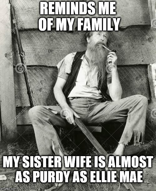 REMINDS ME OF MY FAMILY MY SISTER WIFE IS ALMOST AS PURDY AS ELLIE MAE | made w/ Imgflip meme maker