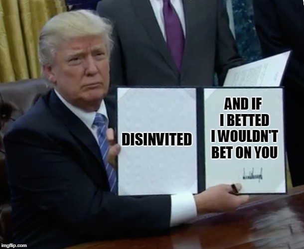 Trump Bill Signing Meme | DISINVITED AND IF I BETTED I WOULDN'T BET ON YOU | image tagged in memes,trump bill signing | made w/ Imgflip meme maker
