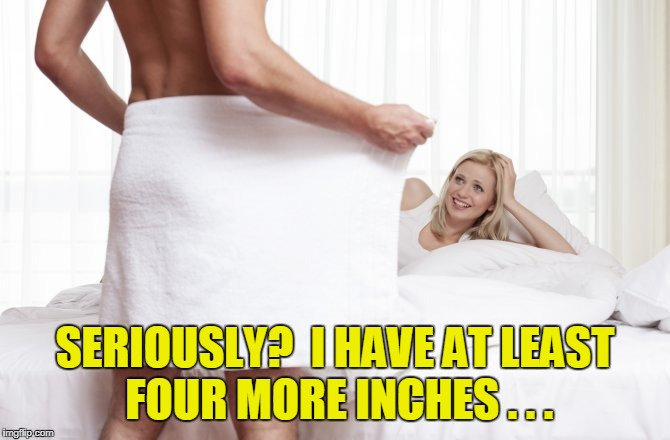 SERIOUSLY?  I HAVE AT LEAST FOUR MORE INCHES . . . | made w/ Imgflip meme maker