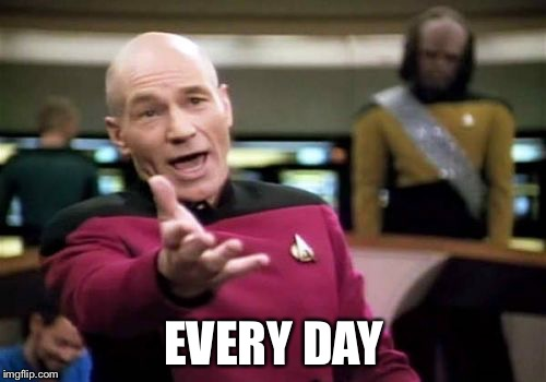 Picard Wtf Meme | EVERY DAY | image tagged in memes,picard wtf | made w/ Imgflip meme maker