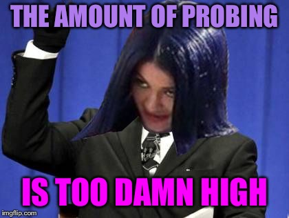 Too Damn High Mima | THE AMOUNT OF PROBING IS TOO DAMN HIGH | image tagged in too damn high mima | made w/ Imgflip meme maker