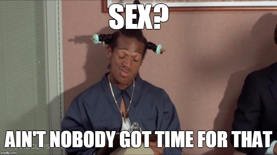 ain't nobody got time for that | SEX? AIN'T NOBODY GOT TIME FOR THAT | image tagged in nigga sex,ain't nobody got time for that | made w/ Imgflip meme maker