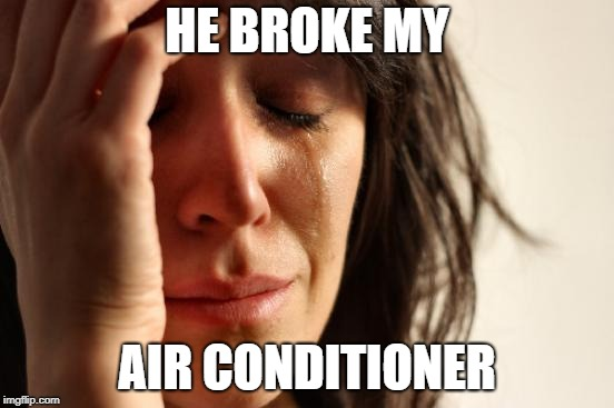 First World Problems Meme | HE BROKE MY AIR CONDITIONER | image tagged in memes,first world problems | made w/ Imgflip meme maker