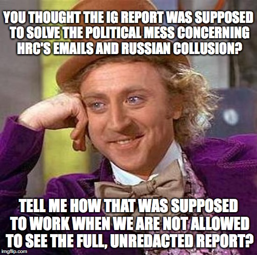 Creepy Condescending Wonka Meme | YOU THOUGHT THE IG REPORT WAS SUPPOSED TO SOLVE THE POLITICAL MESS CONCERNING HRC'S EMAILS AND RUSSIAN COLLUSION? TELL ME HOW THAT WAS SUPPO | image tagged in memes,creepy condescending wonka | made w/ Imgflip meme maker