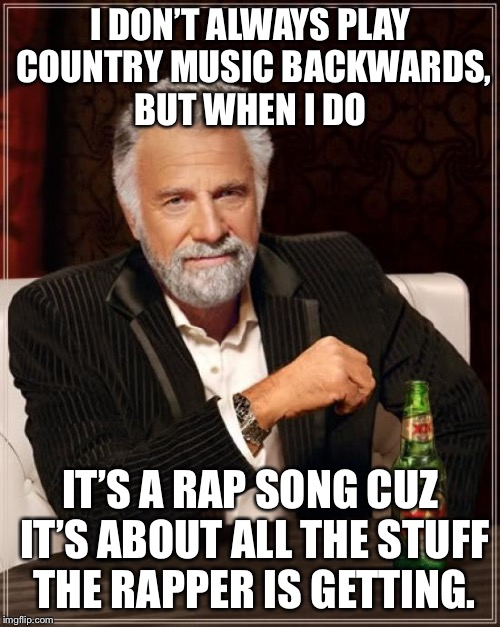 The Most Interesting Man In The World Meme | I DON'T ALWAYS PLAY COUNTRY MUSIC BACKWARDS, BUT WHEN I DO IT'S A RAP SONG CUZ IT'S ABOUT ALL THE STUFF THE RAPPER IS GETTING. | image tagged in memes,the most interesting man in the world | made w/ Imgflip meme maker