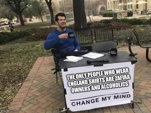 Change My Mind | THE ONLY PEOPLE WHO WEAR ENGLAND SHIRTS ARE ZAFIRA OWNERS AND ALCOHOLICS | image tagged in change my mind | made w/ Imgflip meme maker