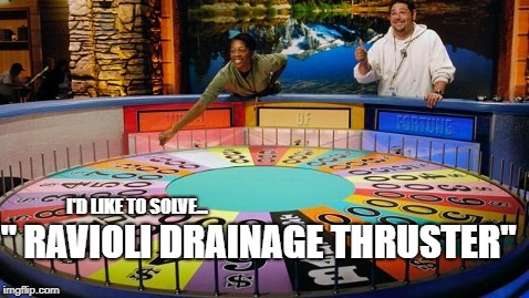 "I'd like to solve the puzzle! | "" RAVIOLI DRAINAGE THRUSTER"" I'D LIKE TO SOLVE... 