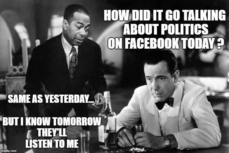 INSANITY is doing the same thing over and over again expecting different results.. | HOW DID IT GO TALKING ABOUT POLITICS ON FACEBOOK TODAY ? SAME AS YESTERDAY... BUT I KNOW TOMORROW THEY'LL LISTEN TO ME | image tagged in politics,facebook,bogart,republicans,democrats | made w/ Imgflip meme maker