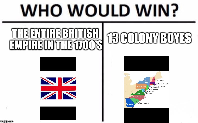 Well I think we already know the result | THE ENTIRE BRITISH EMPIRE IN THE 1700'S 13 COLONY BOYES | image tagged in memes,who would win,great britain,america | made w/ Imgflip meme maker