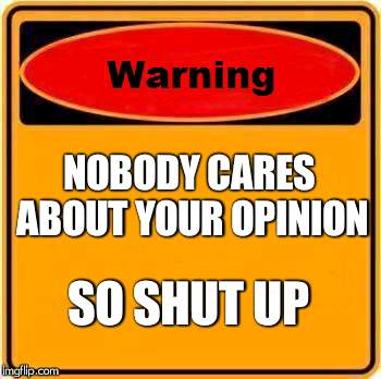 Warning Sign Meme | NOBODY CARES ABOUT YOUR OPINION SO SHUT UP | image tagged in memes,warning sign | made w/ Imgflip meme maker