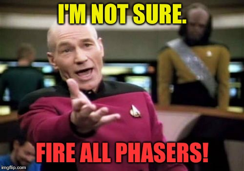 Picard Wtf Meme | I'M NOT SURE. FIRE ALL PHASERS! | image tagged in memes,picard wtf | made w/ Imgflip meme maker