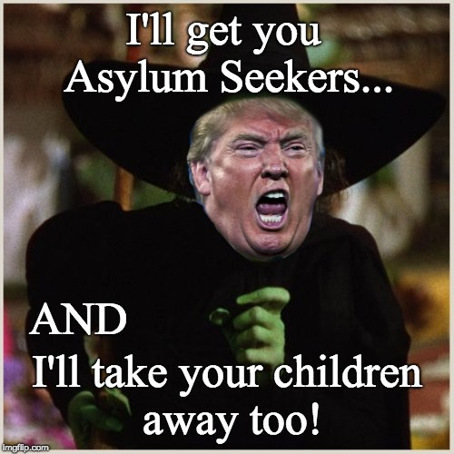 I'll get you asylum seekers and take your children away too! | I'll get you Asylum Seekers... I'll take your children    away too! AND | image tagged in trump takes children from families,wicked trump,trump witch,amoral,cruel,soulless | made w/ Imgflip meme maker
