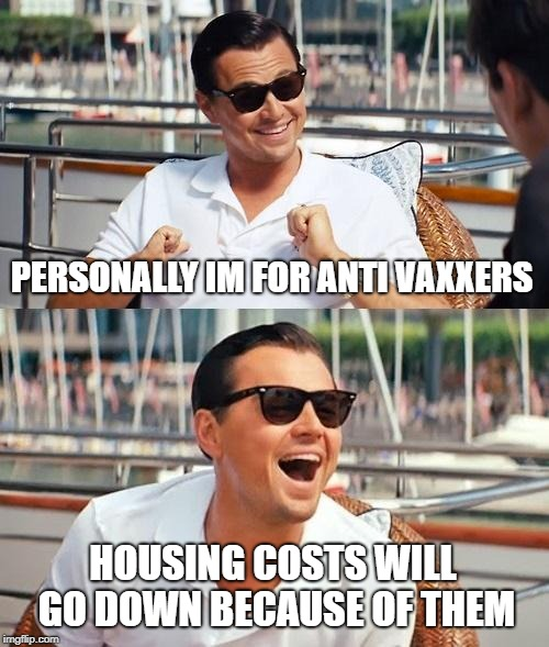 Leonardo Dicaprio Wolf Of Wall Street Meme | PERSONALLY IM FOR ANTI VAXXERS HOUSING COSTS WILL GO DOWN BECAUSE OF THEM | image tagged in memes,leonardo dicaprio wolf of wall street | made w/ Imgflip meme maker